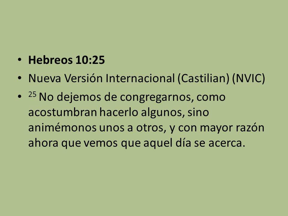 Hebreos 10:25 Nueva Versión Internacional (Castilian) (NVIC) 25 No dejemos de congregarnos, como acostumbran hacerlo algunos, sino animémonos unos a o