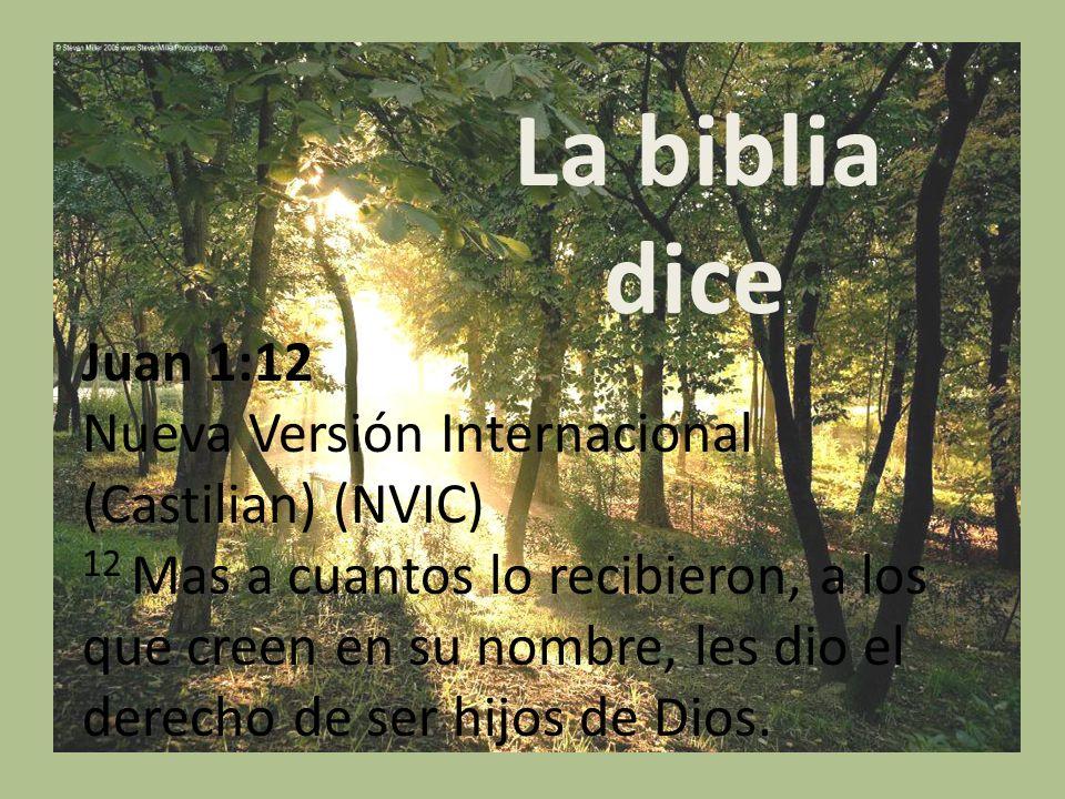 La biblia dice : Juan 1:12 Nueva Versión Internacional (Castilian) (NVIC) 12 Mas a cuantos lo recibieron, a los que creen en su nombre, les dio el der