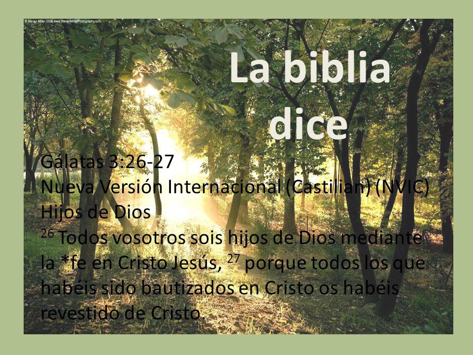 La biblia dice : Gálatas 3:26-27 Nueva Versión Internacional (Castilian) (NVIC) Hijos de Dios 26 Todos vosotros sois hijos de Dios mediante la *fe en