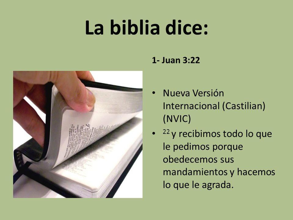 La biblia dice: 1- Juan 3:22 Nueva Versión Internacional (Castilian) (NVIC) 22 y recibimos todo lo que le pedimos porque obedecemos sus mandamientos y