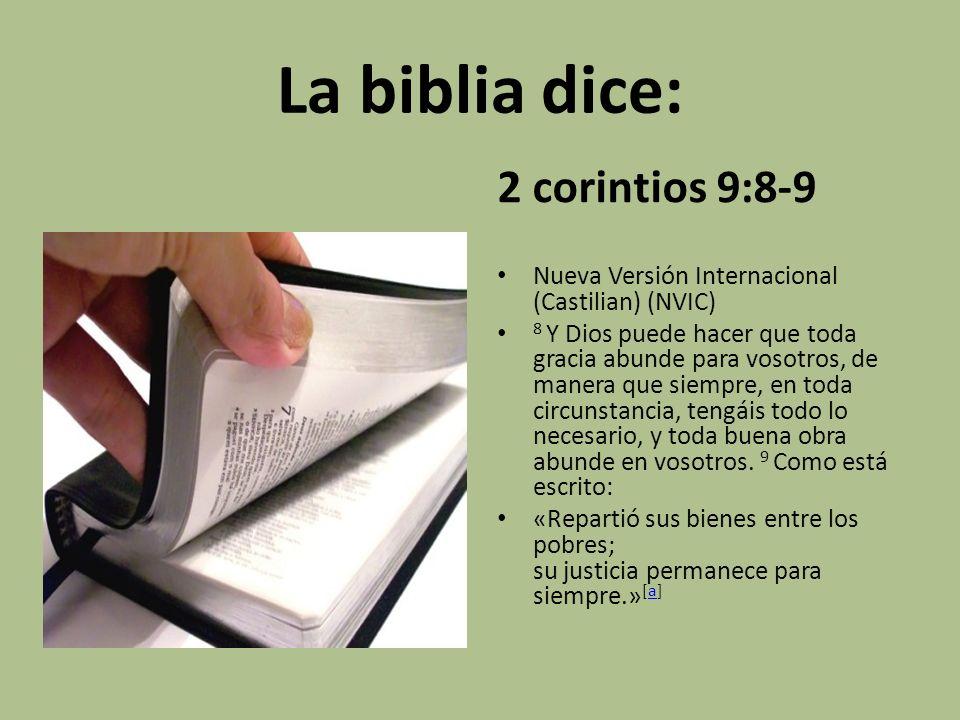 La biblia dice: 2 corintios 9:8-9 Nueva Versión Internacional (Castilian) (NVIC) 8 Y Dios puede hacer que toda gracia abunde para vosotros, de manera