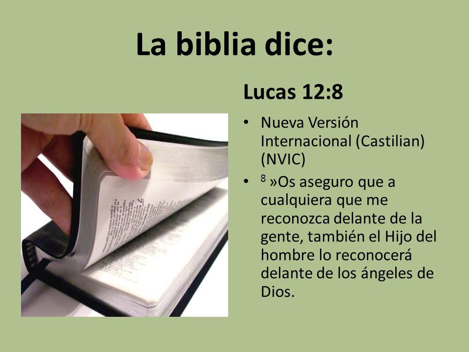 La biblia dice: Lucas 12:8 Nueva Versión Internacional (Castilian) (NVIC) 8 »Os aseguro que a cualquiera que me reconozca delante de la gente, también