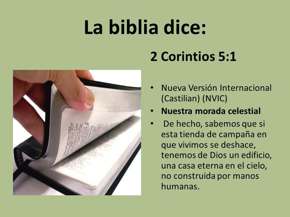 La biblia dice: 2 Corintios 5:1 Nueva Versión Internacional (Castilian) (NVIC) Nuestra morada celestial De hecho, sabemos que si esta tienda de campañ