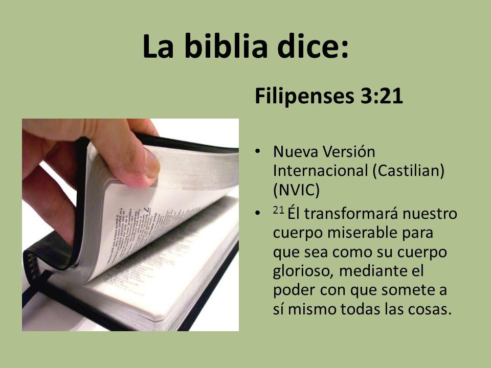 La biblia dice: Filipenses 3:21 Nueva Versión Internacional (Castilian) (NVIC) 21 Él transformará nuestro cuerpo miserable para que sea como su cuerpo