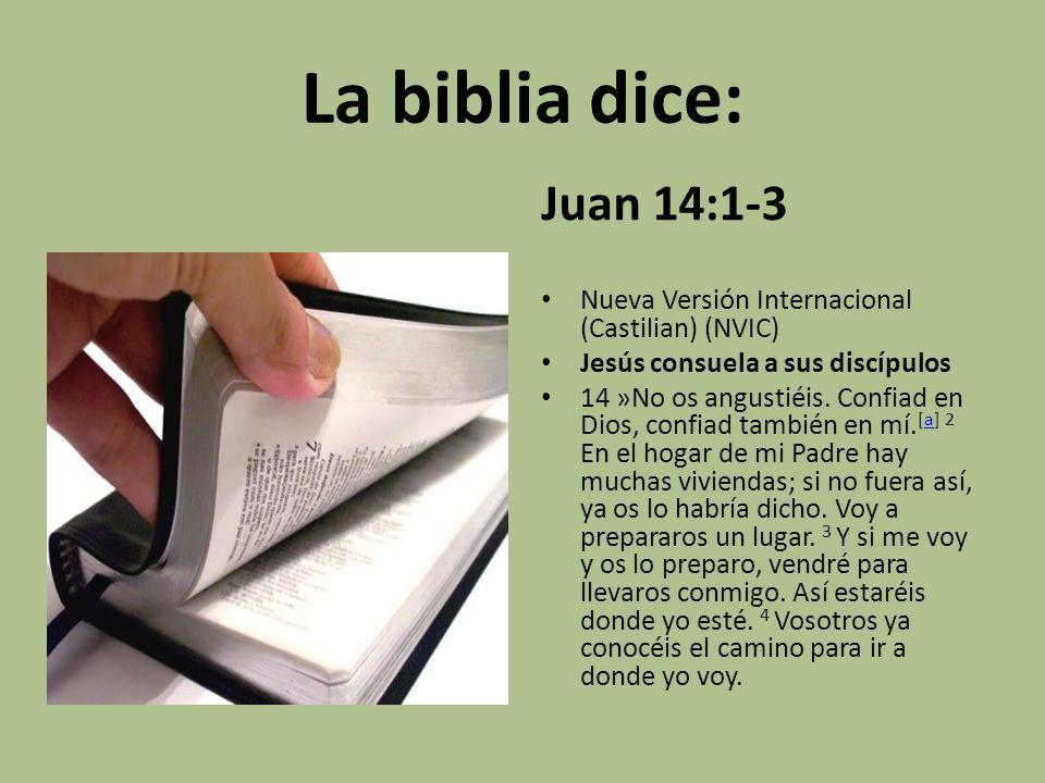 La biblia dice: Juan 14:1-3 Nueva Versión Internacional (Castilian) (NVIC) Jesús consuela a sus discípulos 14 »No os angustiéis. Confiad en Dios, conf