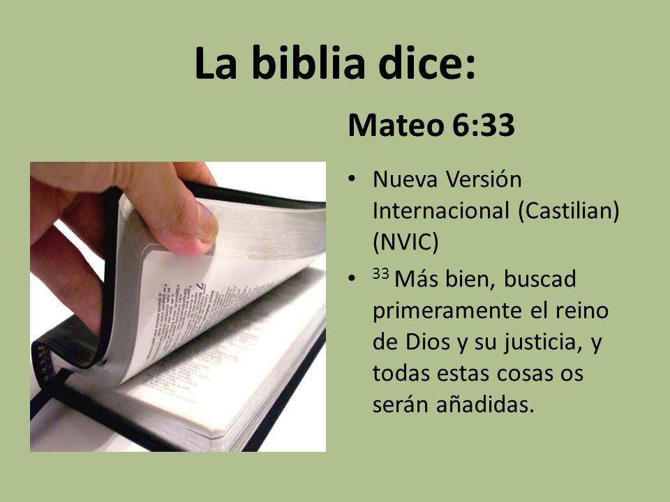 La biblia dice: Mateo 6:33 Nueva Versión Internacional (Castilian) (NVIC) 33 Más bien, buscad primeramente el reino de Dios y su justicia, y todas est