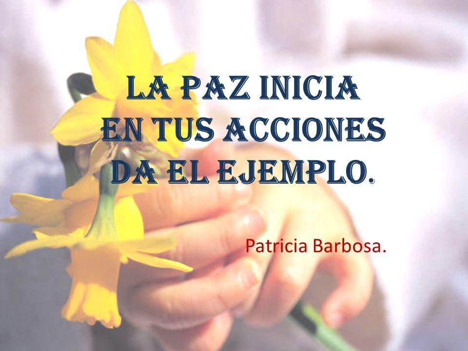 LA PAZ INICIA EN TUS ACCIONES DA EL EJEMPLO. Patricia Barbosa.