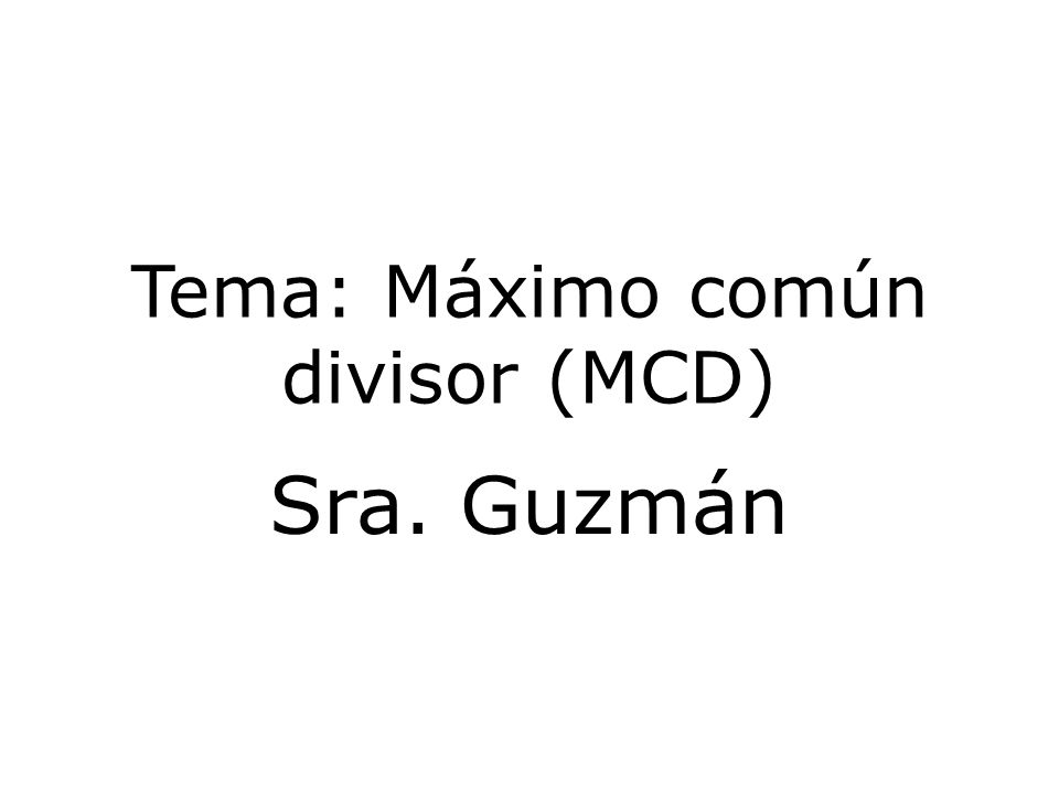 Tema: Máximo común divisor (MCD) Sra. Guzmán