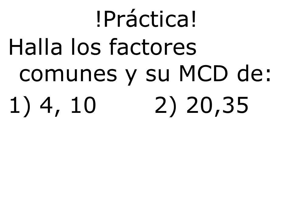 !Práctica! Halla los factores comunes y su MCD de: 1) 4, 102) 20,35