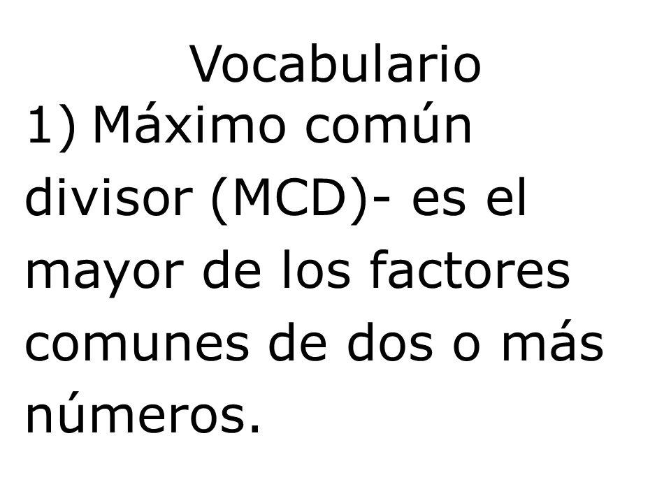 Vocabulario 1)Máximo común divisor (MCD)- es el mayor de los factores comunes de dos o más números.