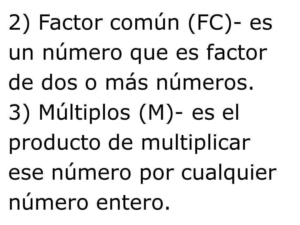 2) Factor común (FC)- es un número que es factor de dos o más números. 3) Múltiplos (M)- es el producto de multiplicar ese número por cualquier número