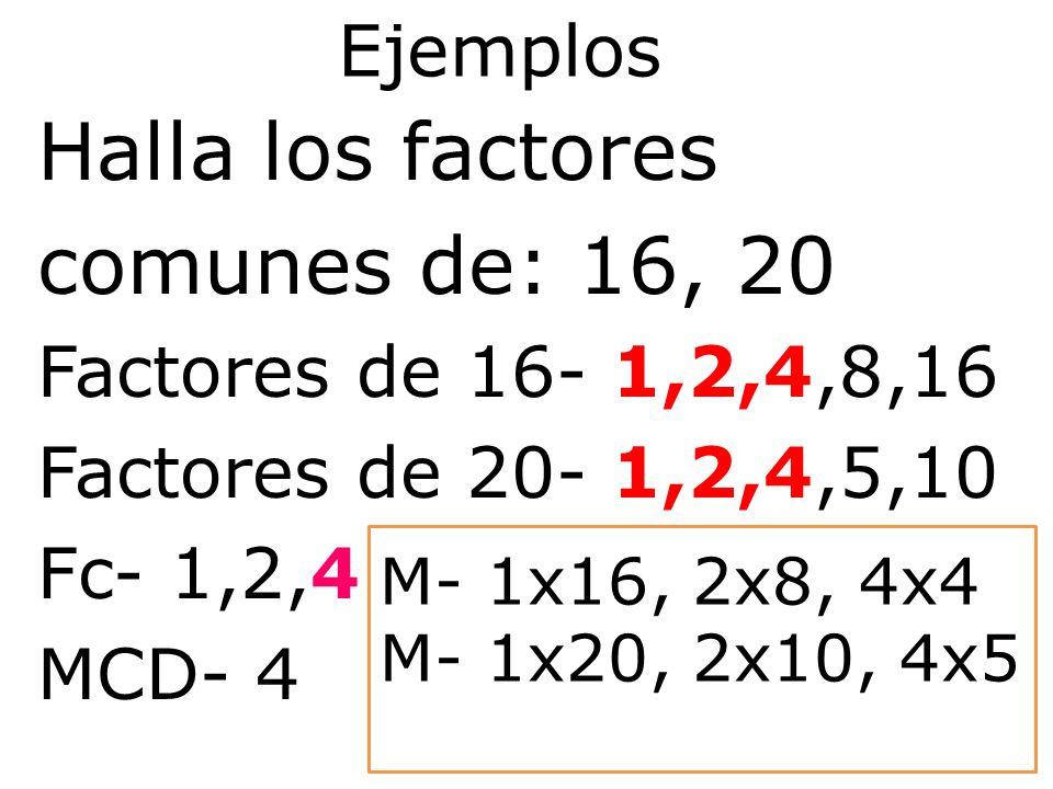 Ejemplos Halla los factores comunes de: 16, 20 Factores de 16- 1,2,4,8,16 Factores de 20- 1,2,4,5,10 Fc- 1,2,4 MCD- 4 M- 1x16, 2x8, 4x4 M- 1x20, 2x10,