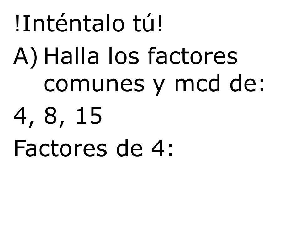 !Inténtalo tú! A)Halla los factores comunes y mcd de: 4, 8, 15 Factores de 4: