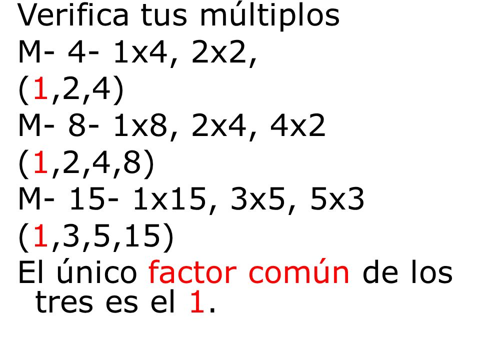 Verifica tus múltiplos M- 4- 1x4, 2x2, (1,2,4) M- 8- 1x8, 2x4, 4x2 (1,2,4,8) M- 15- 1x15, 3x5, 5x3 (1,3,5,15) El único factor común de los tres es el