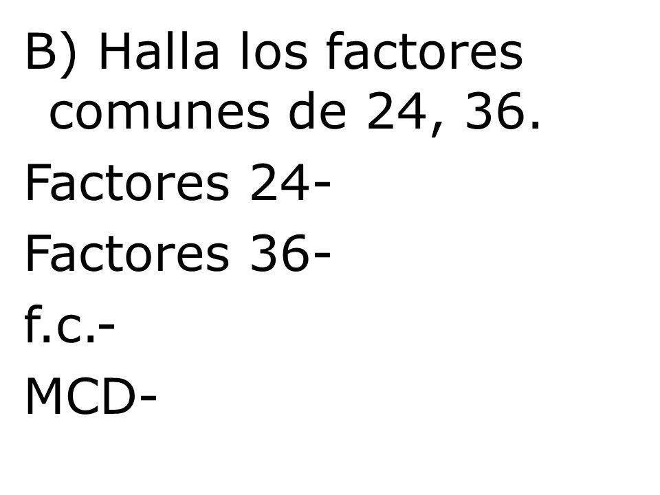 B) Halla los factores comunes de 24, 36. Factores 24- Factores 36- f.c.- MCD-