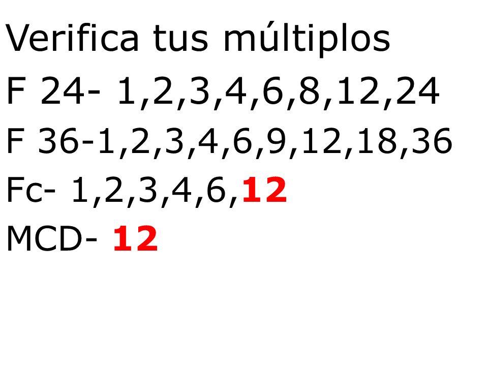 Verifica tus múltiplos F 24- 1,2,3,4,6,8,12,24 F 36-1,2,3,4,6,9,12,18,36 Fc- 1,2,3,4,6,12 MCD- 12