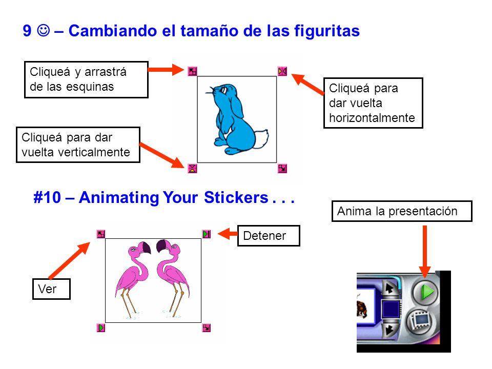 9 – Cambiando el tamaño de las figuritas #10 – Animating Your Stickers... Cliqueá y arrastrá de las esquinas Cliqueá para dar vuelta verticalmente Cli