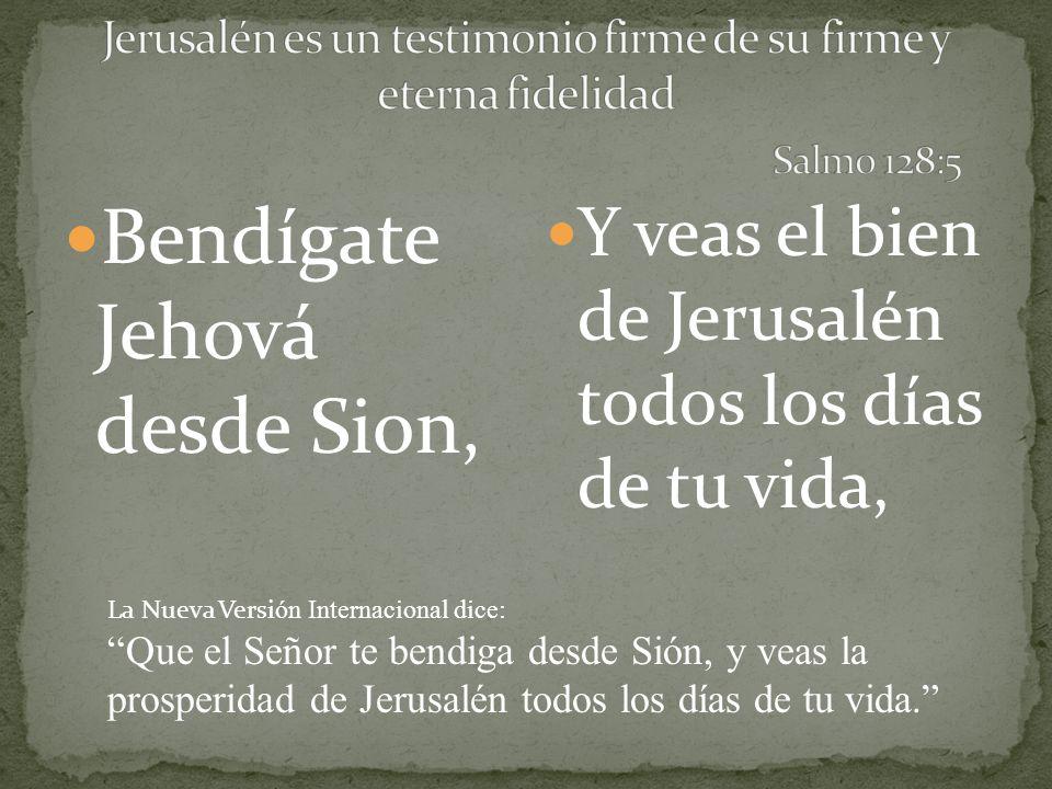 Bendígate Jehová desde Sion, Y veas el bien de Jerusalén todos los días de tu vida, La Nueva Versi ón Internacional dice: Que el Señor te bendiga desd