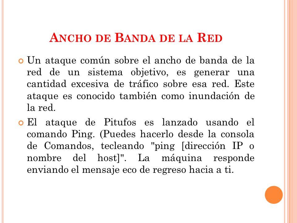 A NCHO DE B ANDA DE LA R ED Un ataque común sobre el ancho de banda de la red de un sistema objetivo, es generar una cantidad excesiva de tráfico sobre esa red.