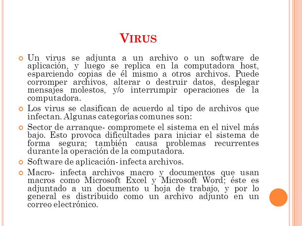 V IRUS Un virus se adjunta a un archivo o un software de aplicación, y luego se replica en la computadora host, esparciendo copias de él mismo a otros archivos.