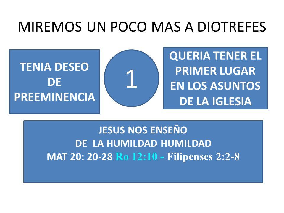 MIREMOS UN POCO MAS A DIOTREFES 1 TENIA DESEO DE PREEMINENCIA QUERIA TENER EL PRIMER LUGAR EN LOS ASUNTOS DE LA IGLESIA JESUS NOS ENSEÑO DE LA HUMILDAD HUMILDAD MAT 20: 20-28 Ro 12:10 - Filipenses 2:2-8