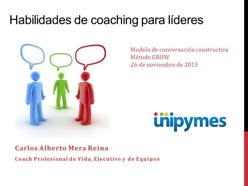 Habilidades de coaching para líderes Carlos Alberto Mera Reina Coach Profesional de Vida, Ejecutivo y de Equipos Modelo de conversación constructiva M