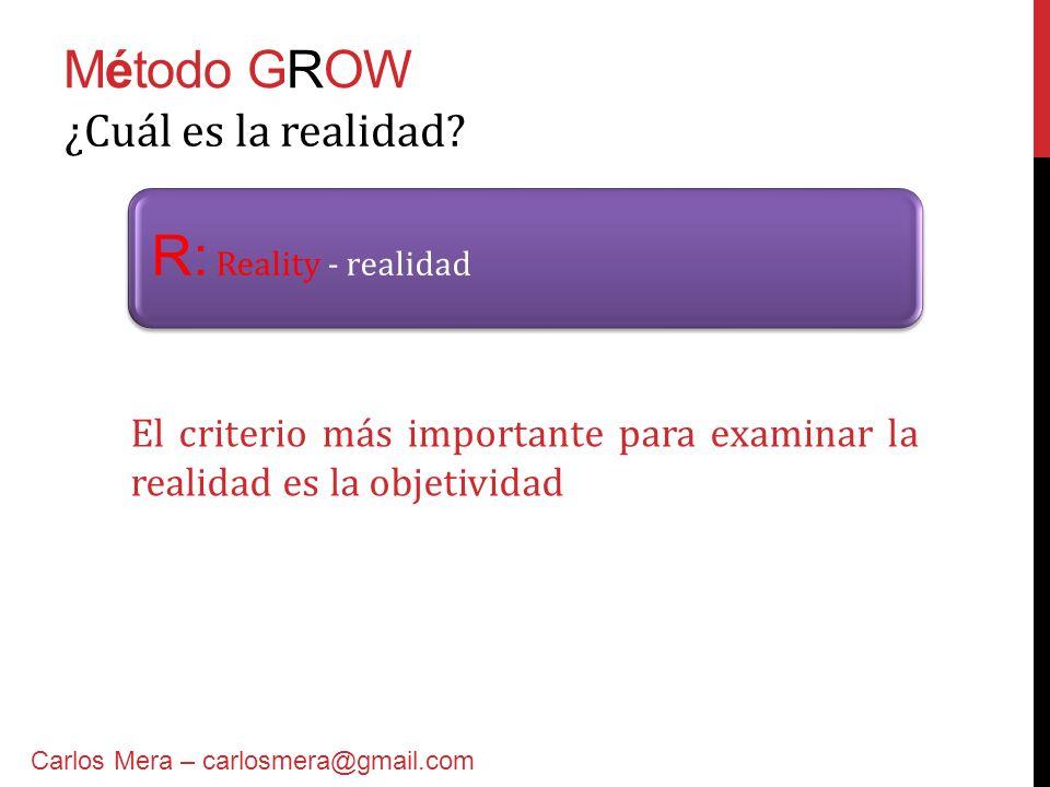 Método GROW R: Reality - realidad ¿Cuál es la realidad? Carlos Mera – carlosmera@gmail.com El criterio más importante para examinar la realidad es la