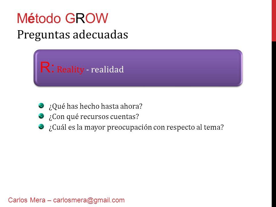 Método GROW R: Reality - realidad Preguntas adecuadas ¿Qué has hecho hasta ahora? ¿Con qué recursos cuentas? ¿Cuál es la mayor preocupación con respec
