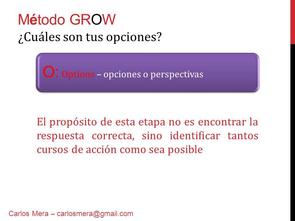 Método GROW O: Options – opciones o perspectivas ¿Cuáles son tus opciones? Carlos Mera – carlosmera@gmail.com El propósito de esta etapa no es encontr