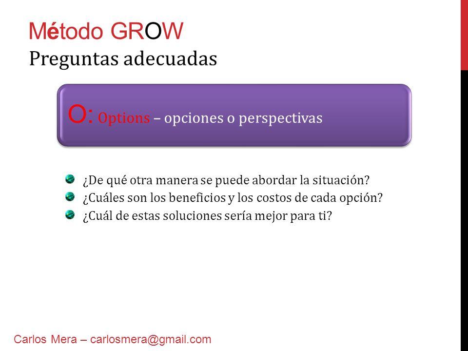 Método GROW O: Options – opciones o perspectivas Preguntas adecuadas ¿De qué otra manera se puede abordar la situación? ¿Cuáles son los beneficios y l