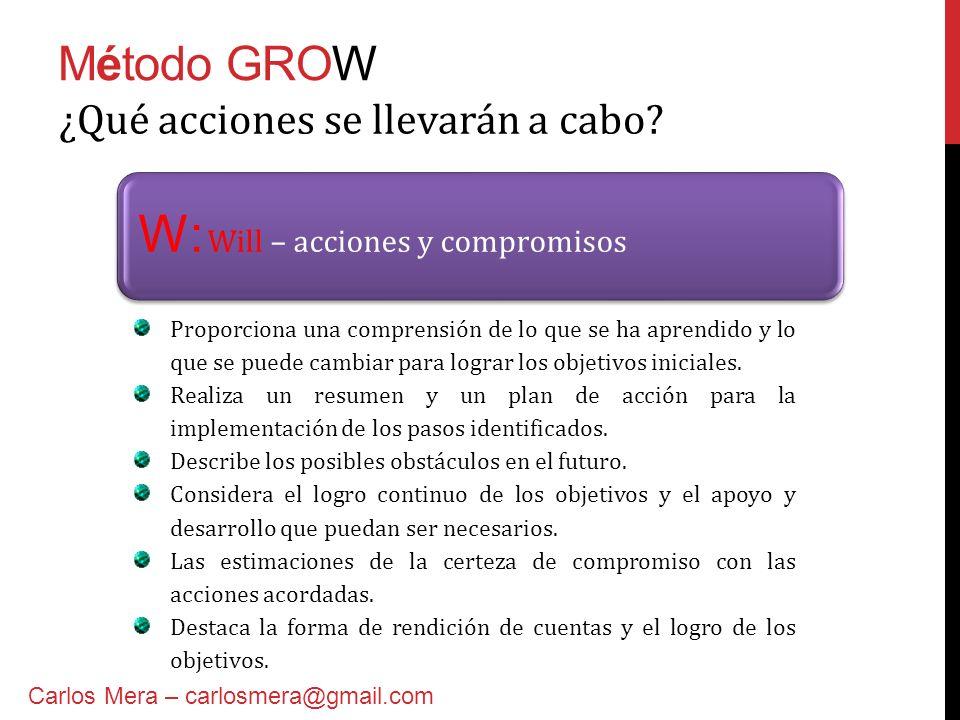 Método GROW W: Will – acciones y compromisos ¿Qué acciones se llevarán a cabo? Proporciona una comprensión de lo que se ha aprendido y lo que se puede