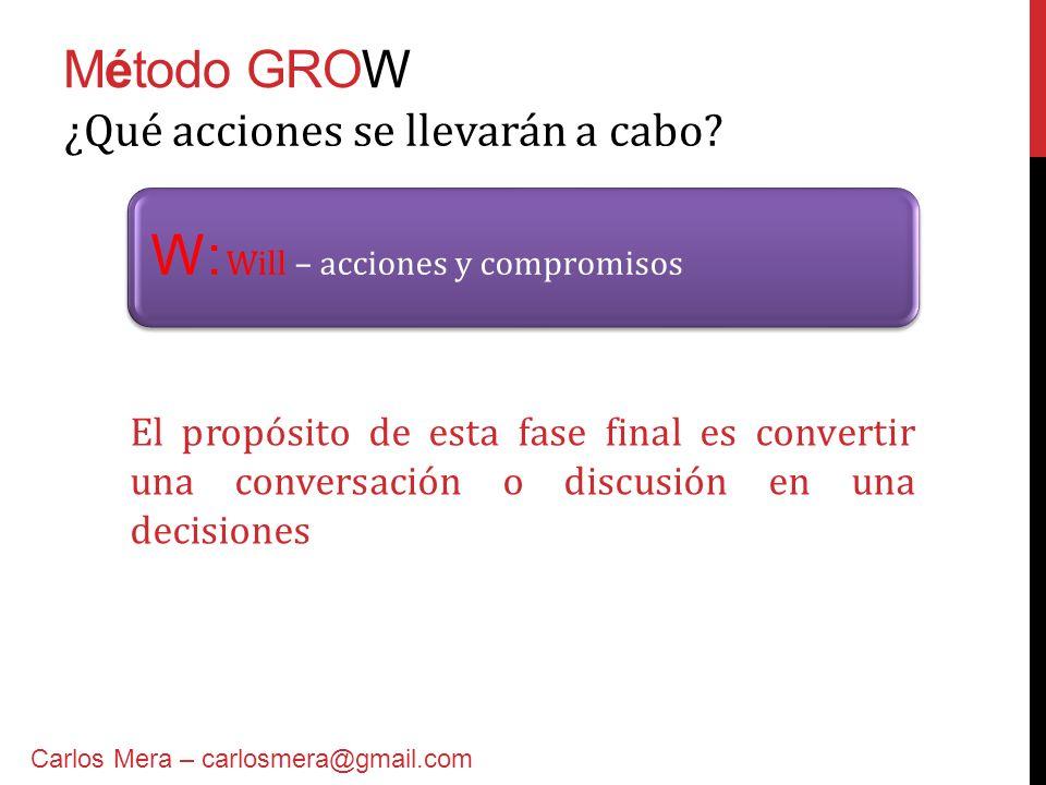 Método GROW W: Will – acciones y compromisos ¿Qué acciones se llevarán a cabo? Carlos Mera – carlosmera@gmail.com El propósito de esta fase final es c