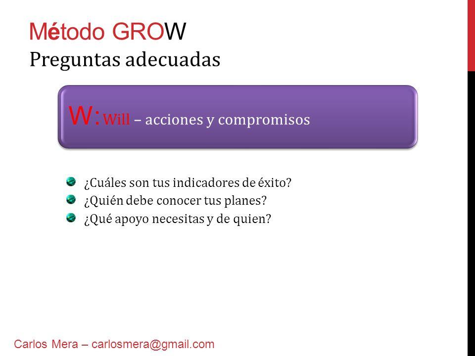 Método GROW W: Will – acciones y compromisos Preguntas adecuadas Carlos Mera – carlosmera@gmail.com ¿Cuáles son tus indicadores de éxito? ¿Quién debe