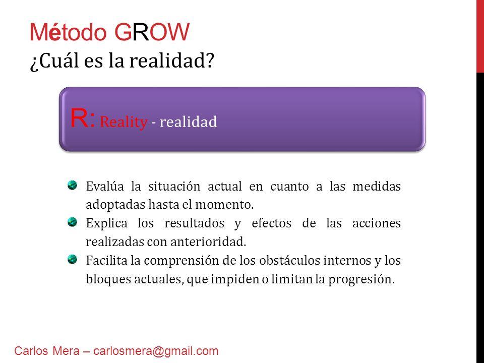 Método GROW R: Reality - realidad ¿Cuál es la realidad? Evalúa la situación actual en cuanto a las medidas adoptadas hasta el momento. Explica los res