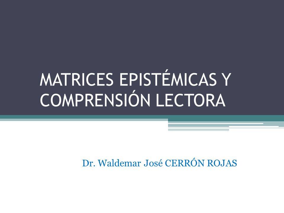 MATRICES EPISTÉMICAS Y COMPRENSIÓN LECTORA Dr. Waldemar José CERRÓN ROJAS