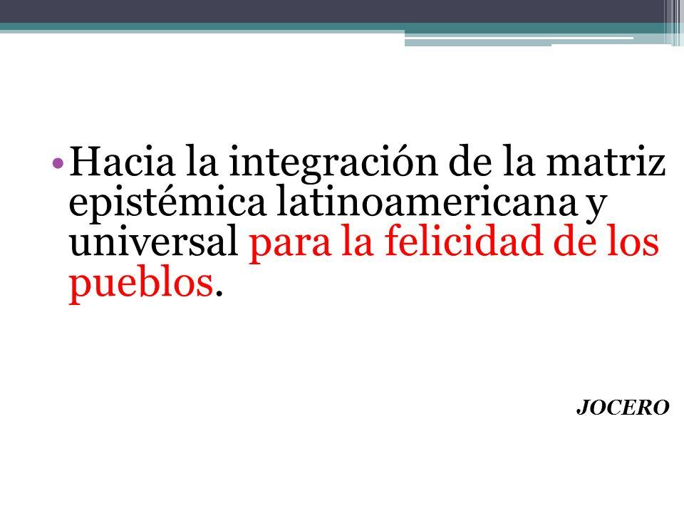 Hacia la integración de la matriz epistémica latinoamericana y universal para la felicidad de los pueblos.