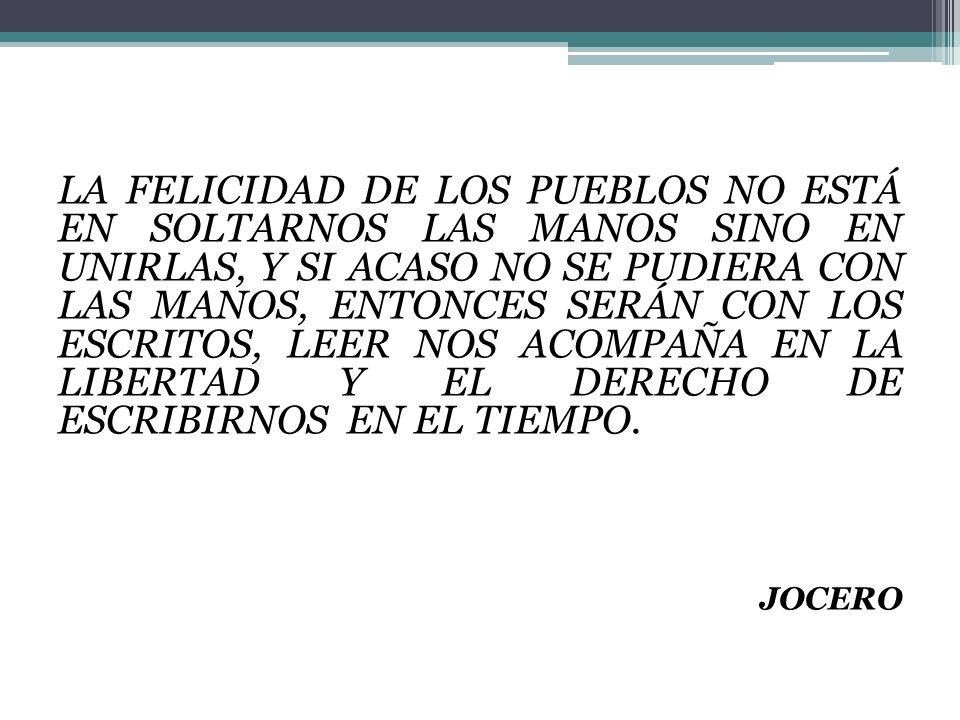 LA FELICIDAD DE LOS PUEBLOS NO ESTÁ EN SOLTARNOS LAS MANOS SINO EN UNIRLAS, Y SI ACASO NO SE PUDIERA CON LAS MANOS, ENTONCES SERÁN CON LOS ESCRITOS, LEER NOS ACOMPAÑA EN LA LIBERTAD Y EL DERECHO DE ESCRIBIRNOS EN EL TIEMPO.