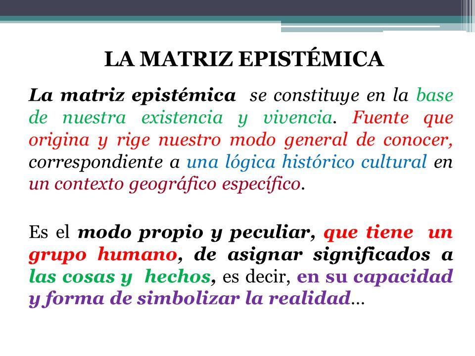 La matriz epistémica se constituye en la base de nuestra existencia y vivencia.