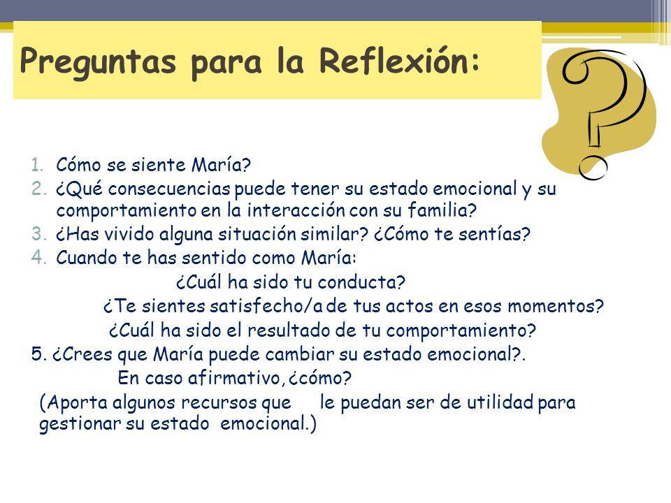 Preguntas para la Reflexión: 1.Cómo se siente María? 2.¿Qué consecuencias puede tener su estado emocional y su comportamiento en la interacción con su