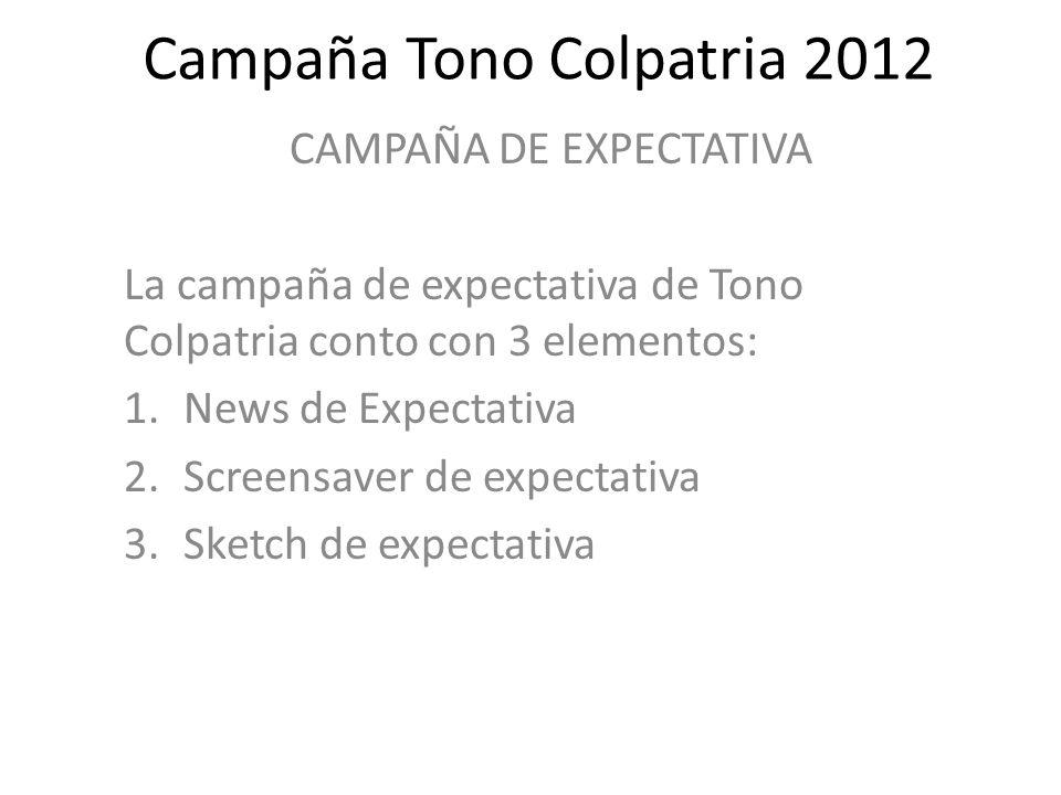 Campaña Tono Colpatria 2012 CAMPAÑA DE EXPECTATIVA La campaña de expectativa de Tono Colpatria conto con 3 elementos: 1.News de Expectativa 2.Screensa