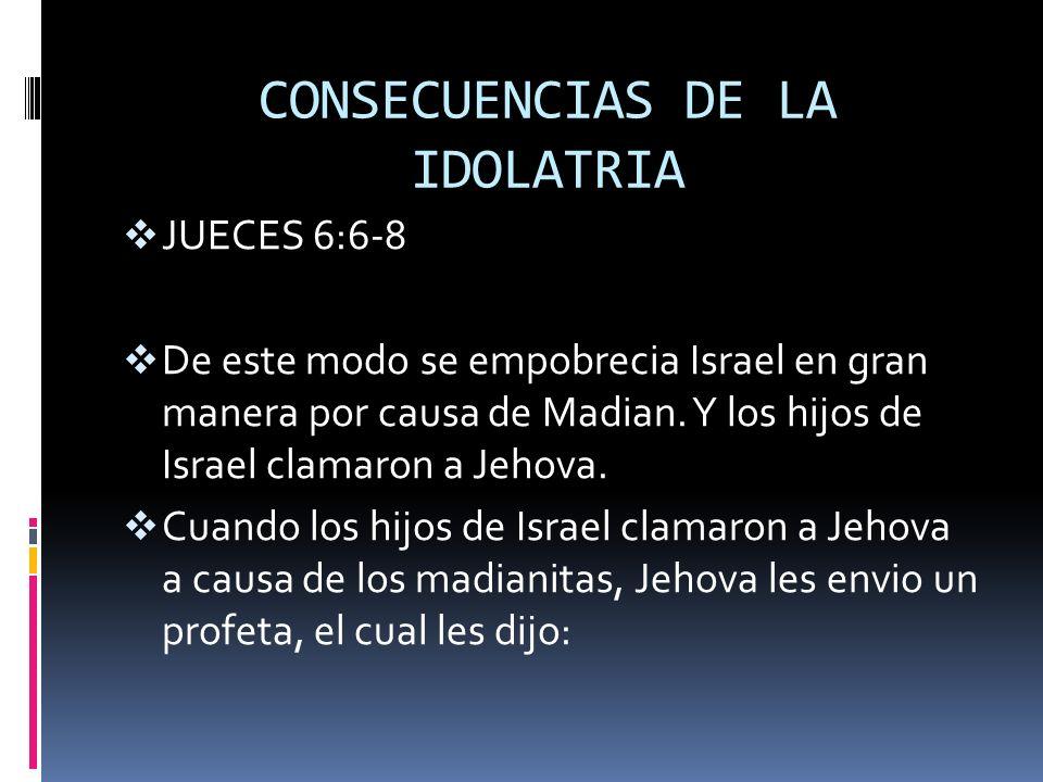 CONSECUENCIAS DE LA IDOLATRIA JUECES 6:6-8 De este modo se empobrecia Israel en gran manera por causa de Madian. Y los hijos de Israel clamaron a Jeho