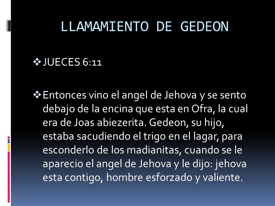 LLAMAMIENTO DE GEDEON JUECES 6:11 Entonces vino el angel de Jehova y se sento debajo de la encina que esta en Ofra, la cual era de Joas abiezerita. Ge