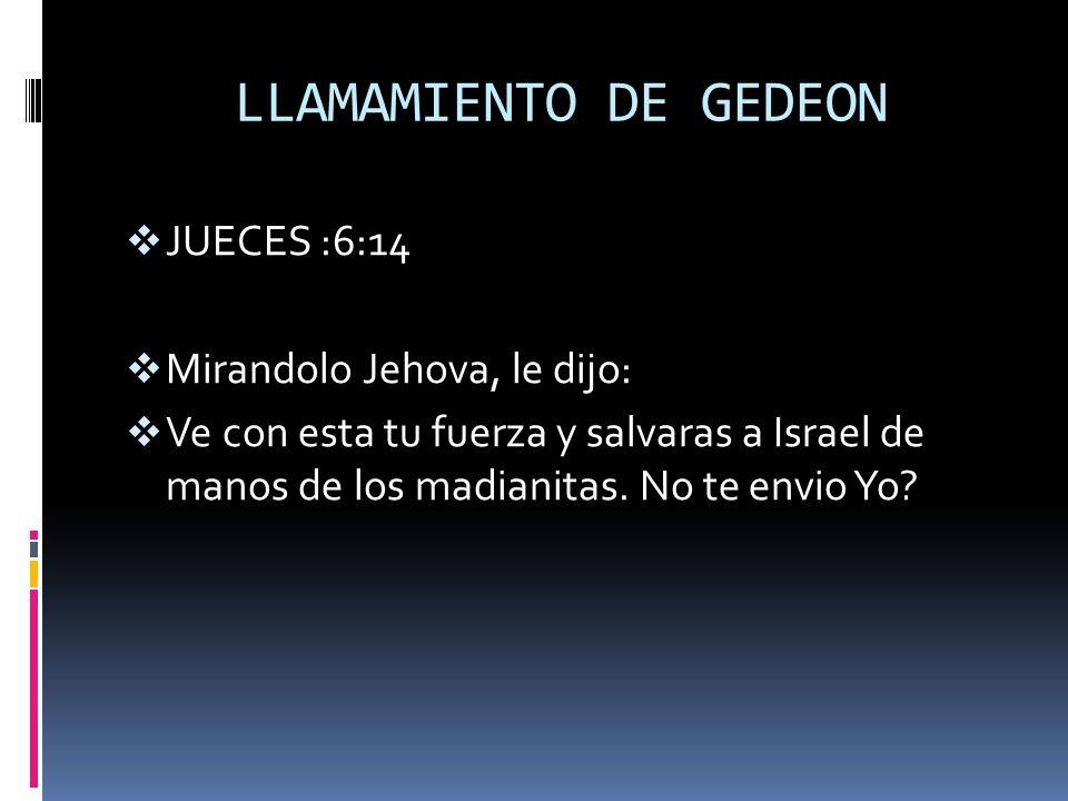 LLAMAMIENTO DE GEDEON JUECES :6:14 Mirandolo Jehova, le dijo: Ve con esta tu fuerza y salvaras a Israel de manos de los madianitas. No te envio Yo?