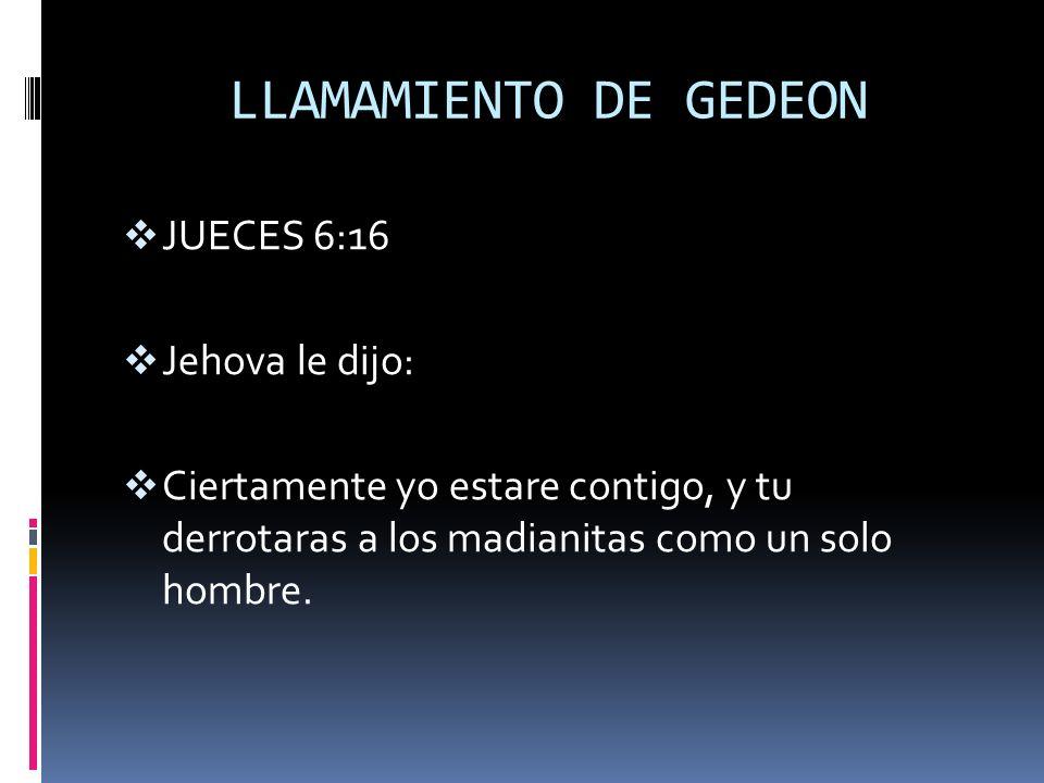 LLAMAMIENTO DE GEDEON JUECES 6:16 Jehova le dijo: Ciertamente yo estare contigo, y tu derrotaras a los madianitas como un solo hombre.