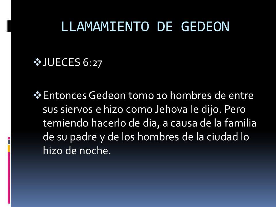 LLAMAMIENTO DE GEDEON JUECES 6:27 Entonces Gedeon tomo 10 hombres de entre sus siervos e hizo como Jehova le dijo. Pero temiendo hacerlo de dia, a cau