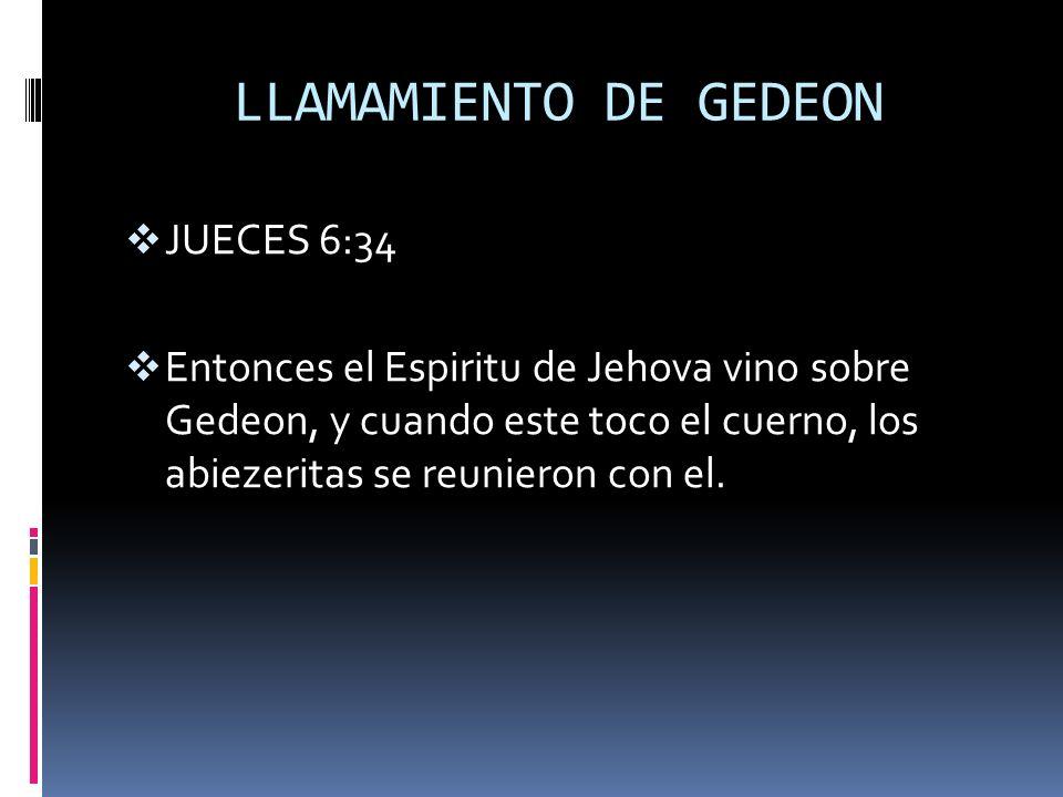 LLAMAMIENTO DE GEDEON JUECES 6:34 Entonces el Espiritu de Jehova vino sobre Gedeon, y cuando este toco el cuerno, los abiezeritas se reunieron con el.
