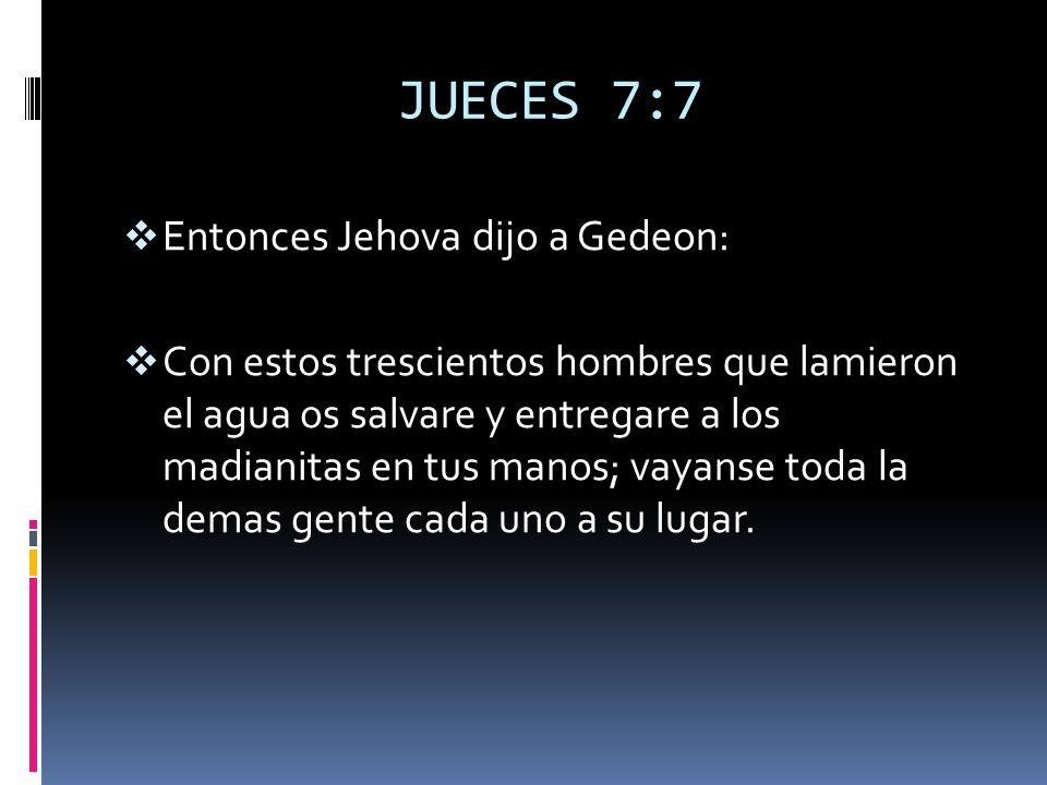 JUECES 7:7 Entonces Jehova dijo a Gedeon: Con estos trescientos hombres que lamieron el agua os salvare y entregare a los madianitas en tus manos; vay
