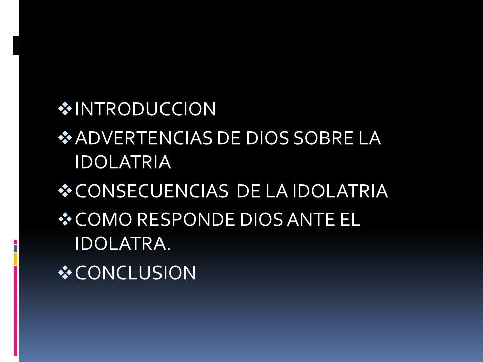 INTRODUCCION ADVERTENCIAS DE DIOS SOBRE LA IDOLATRIA CONSECUENCIAS DE LA IDOLATRIA COMO RESPONDE DIOS ANTE EL IDOLATRA. CONCLUSION