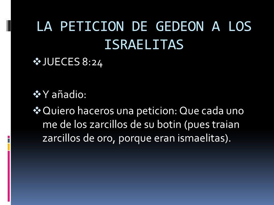 LA PETICION DE GEDEON A LOS ISRAELITAS JUECES 8:24 Y añadio: Quiero haceros una peticion: Que cada uno me de los zarcillos de su botin (pues traian za