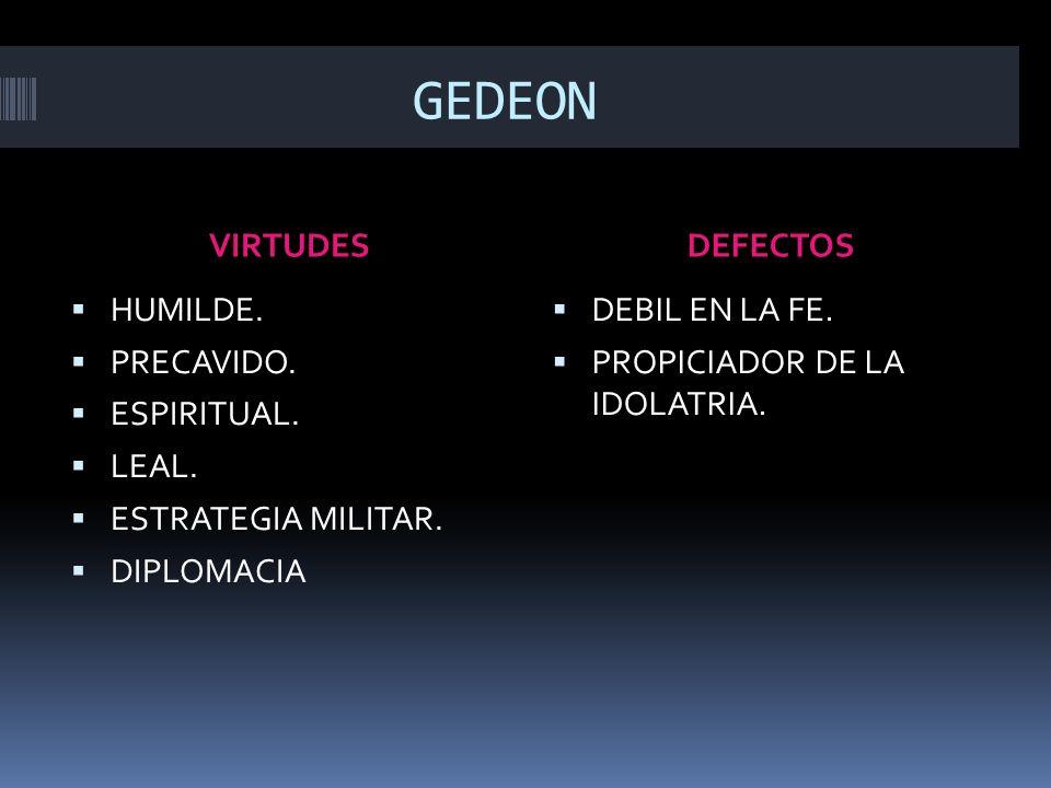 GEDEON VIRTUDESDEFECTOS HUMILDE. PRECAVIDO. ESPIRITUAL. LEAL. ESTRATEGIA MILITAR. DIPLOMACIA DEBIL EN LA FE. PROPICIADOR DE LA IDOLATRIA.